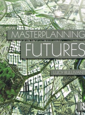 Masterplanning Futures by Lucy Bullivant, Routledge, 2012